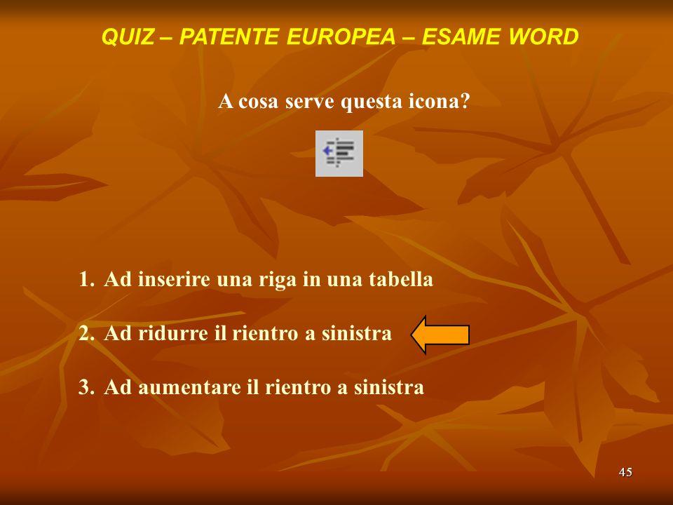 45 QUIZ – PATENTE EUROPEA – ESAME WORD A cosa serve questa icona? 1.Ad inserire una riga in una tabella 2.Ad ridurre il rientro a sinistra 3.Ad aument