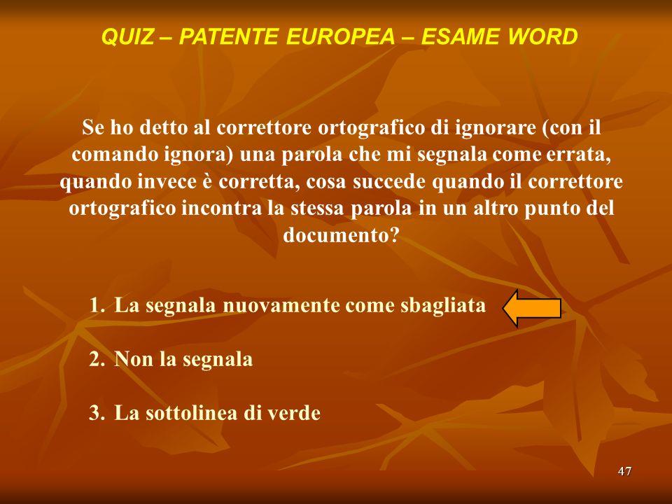 47 QUIZ – PATENTE EUROPEA – ESAME WORD Se ho detto al correttore ortografico di ignorare (con il comando ignora) una parola che mi segnala come errata