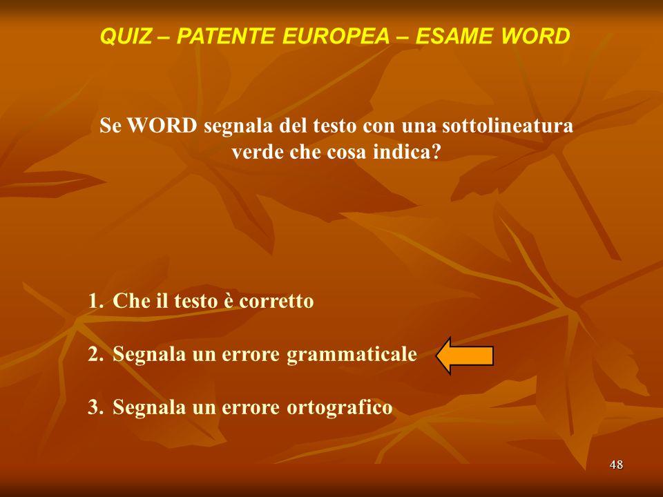 48 QUIZ – PATENTE EUROPEA – ESAME WORD Se WORD segnala del testo con una sottolineatura verde che cosa indica? 1.Che il testo è corretto 2.Segnala un