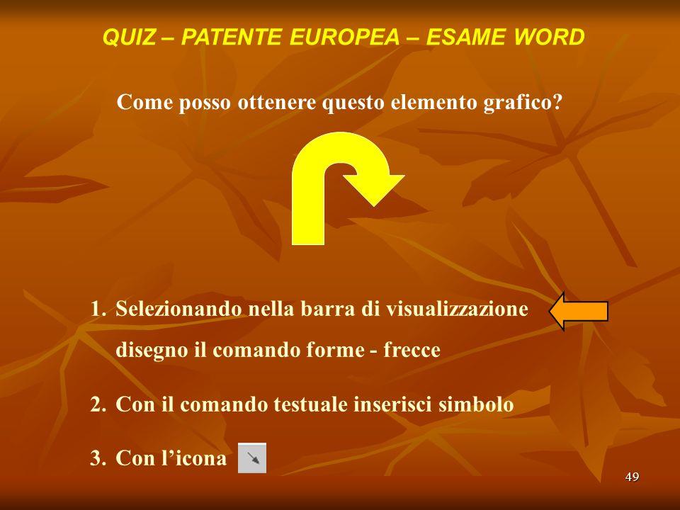 49 QUIZ – PATENTE EUROPEA – ESAME WORD Come posso ottenere questo elemento grafico? 1.Selezionando nella barra di visualizzazione disegno il comando f