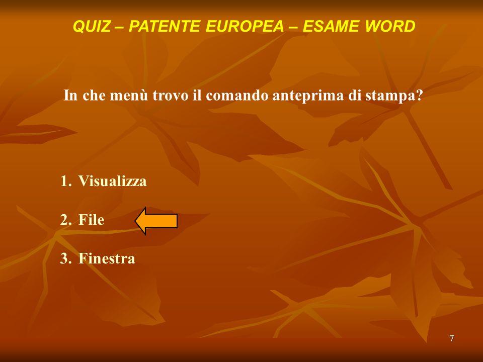 7 QUIZ – PATENTE EUROPEA – ESAME WORD In che menù trovo il comando anteprima di stampa? 1.Visualizza 2.File 3.Finestra