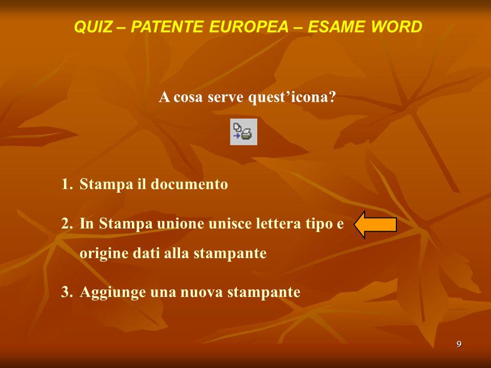 9 QUIZ – PATENTE EUROPEA – ESAME WORD A cosa serve questicona? 1.Stampa il documento 2.In Stampa unione unisce lettera tipo e origine dati alla stampa