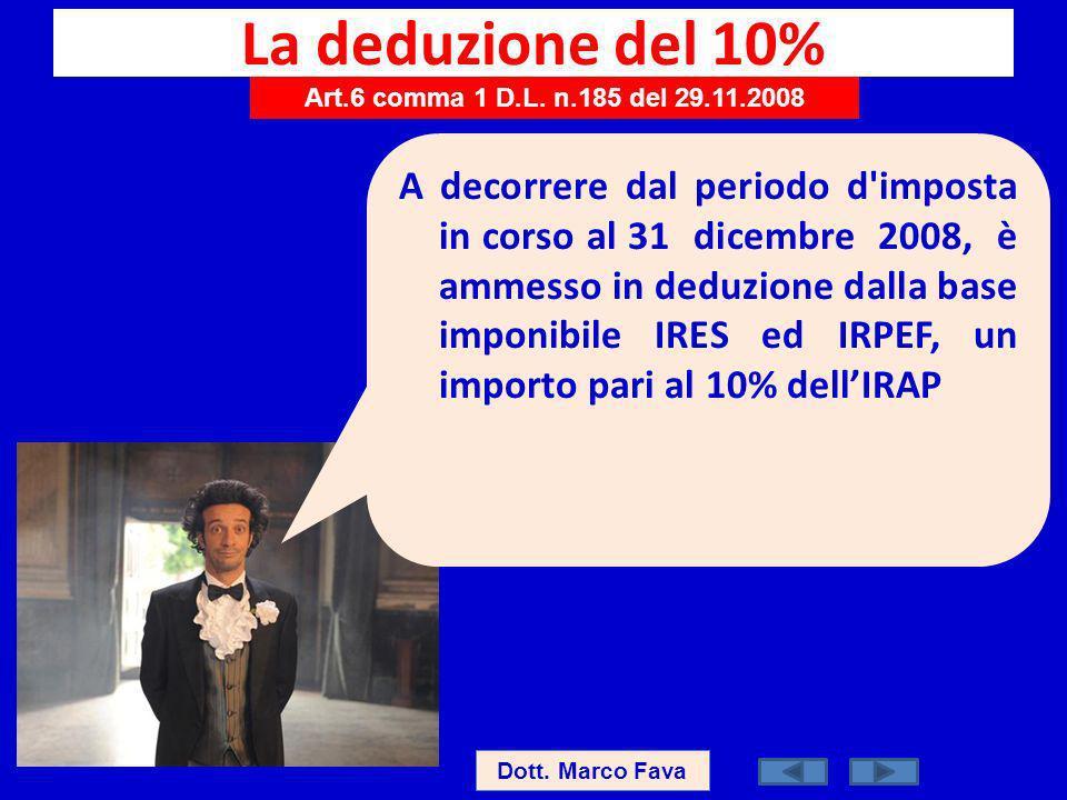 La deduzione del 10% Art.6 comma 1 D.L. n.185 del 29.11.2008 Dott. Marco Fava A decorrere dal periodo d'imposta in corso al 31 dicembre 2008, è ammess