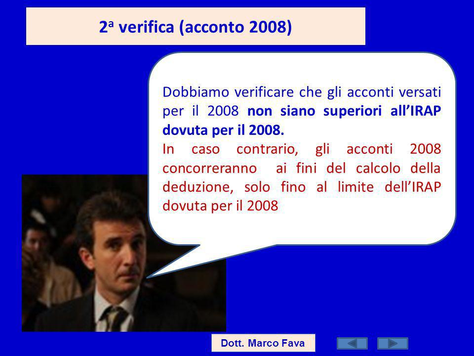 2 a verifica (acconto 2008) Dott. Marco Fava Dobbiamo verificare che gli acconti versati per il 2008 non siano superiori allIRAP dovuta per il 2008. I