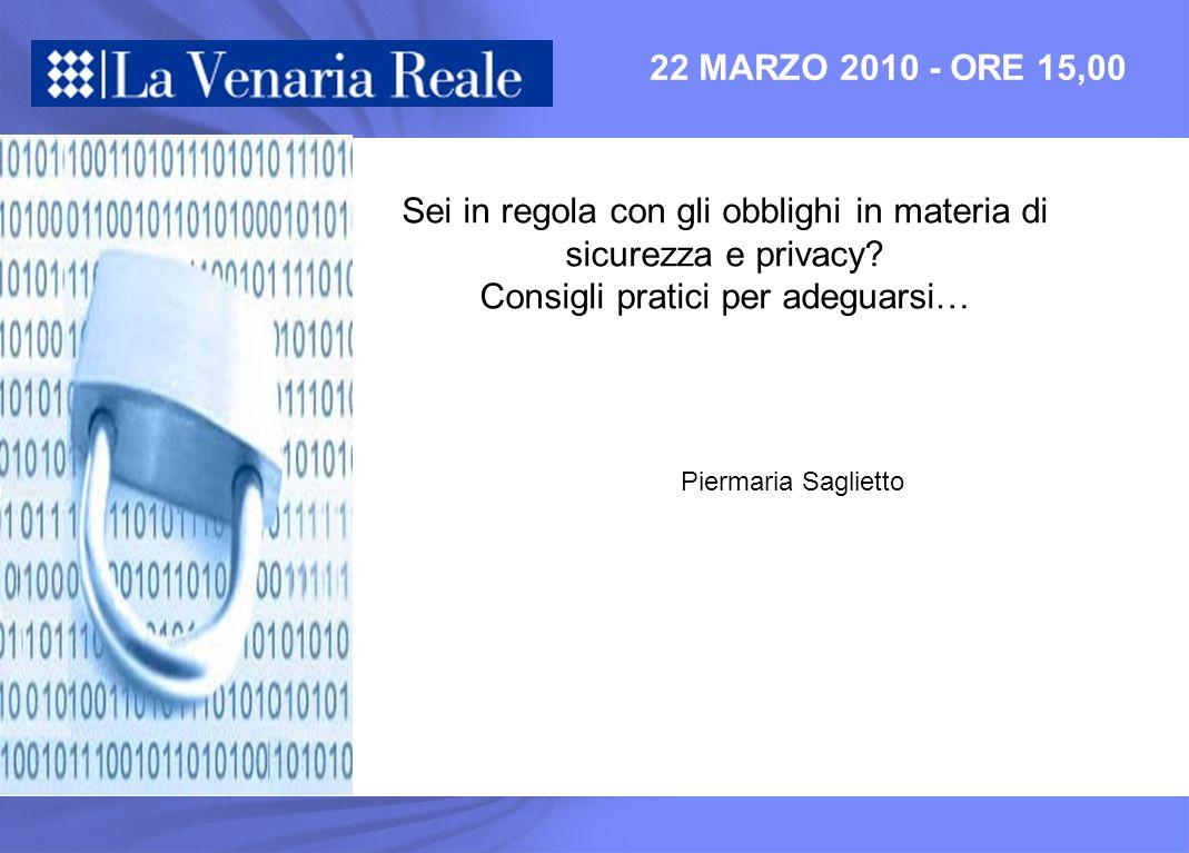22 MARZO 2010 - ORE 15,00 Sei in regola con gli obblighi in materia di sicurezza e privacy? Consigli pratici per adeguarsi… Piermaria Saglietto