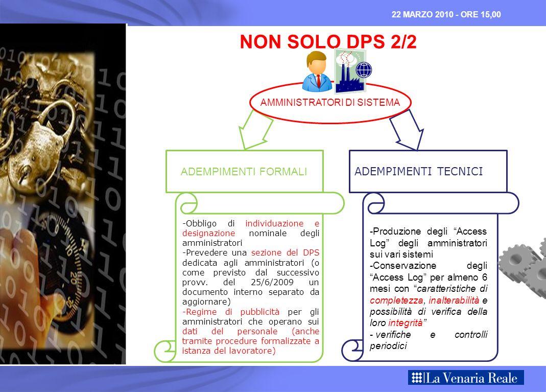 NON SOLO DPS 2/2 AMMINISTRATORI DI SISTEMA ADEMPIMENTI FORMALI -Obbligo di individuazione e designazione nominale degli amministratori -Prevedere una