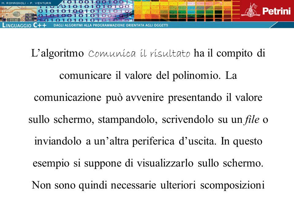 Lalgoritmo Comunica il risultato ha il compito di comunicare il valore del polinomio. La comunicazione può avvenire presentando il valore sullo scherm