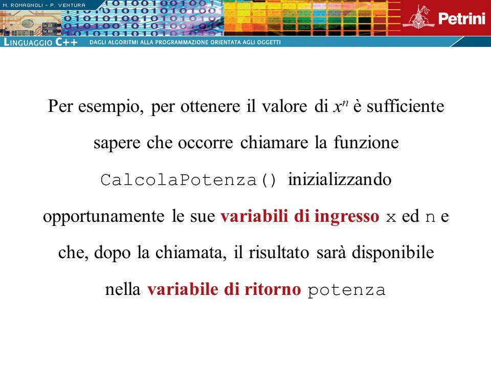 Per esempio, per ottenere il valore di xn xn è sufficiente sapere che occorre chiamare la funzione CalcolaPotenza() inizializzando opportunamente le s