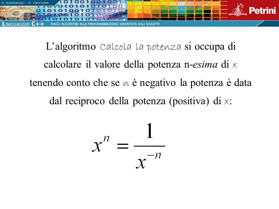 Calcola la potenza { SE (n >= 0) esponente n ALTRIMENTI { esponente –n Calcola la potenza positiva SE (n < 0) potenza 1 / potenza } Sviluppando il blocco Calcola la potenza si ottiene: