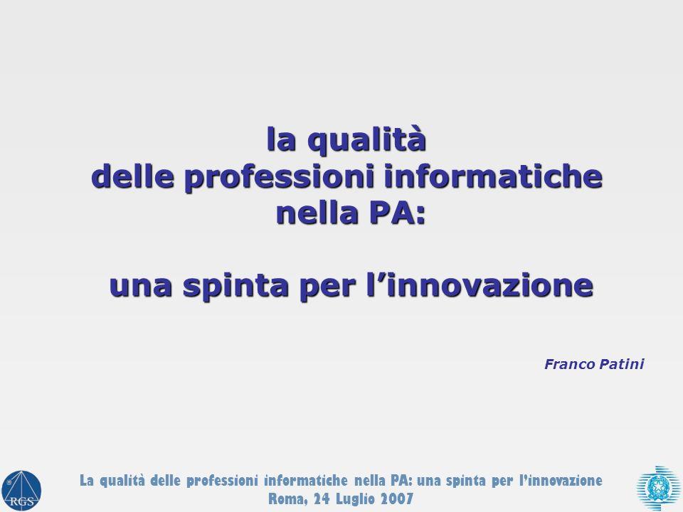 Franco Patini la qualità delle professioni informatiche nella PA: una spinta per linnovazione La qualità delle professioni informatiche nella PA: una spinta per linnovazione Roma, 24 Luglio 2007