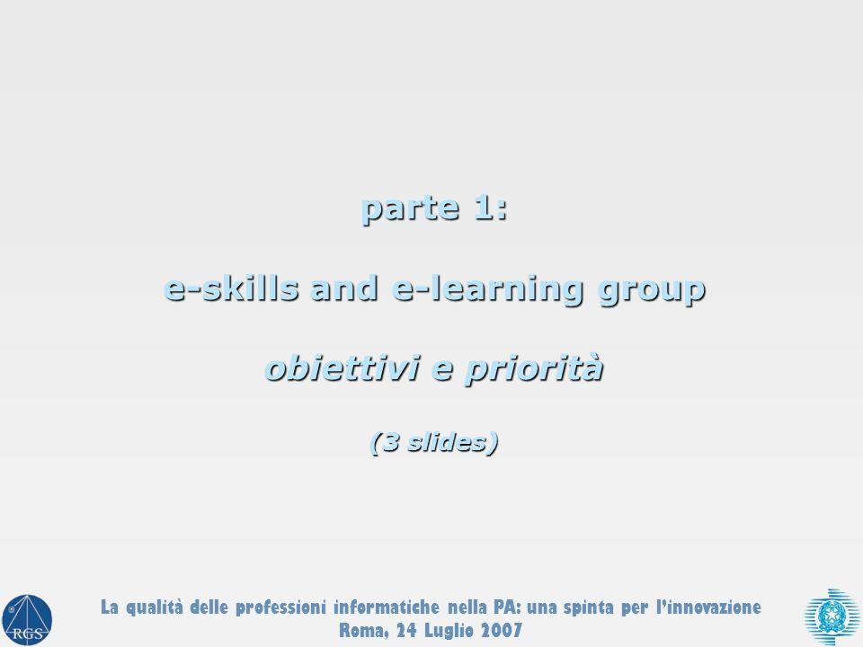 parte 1: e-skills and e-learning group obiettivi e priorità (3 slides) La qualità delle professioni informatiche nella PA: una spinta per linnovazione Roma, 24 Luglio 2007