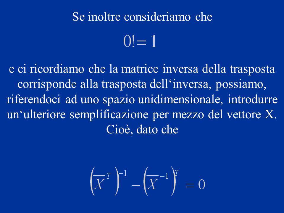 Se inoltre consideriamo che e ci ricordiamo che la matrice inversa della trasposta corrisponde alla trasposta dellinversa, possiamo, riferendoci ad uno spazio unidimensionale, introdurre unulteriore semplificazione per mezzo del vettore X.