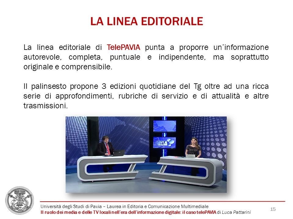 15 LA LINEA EDITORIALE La linea editoriale di TelePAVIA punta a proporre uninformazione autorevole, completa, puntuale e indipendente, ma soprattutto