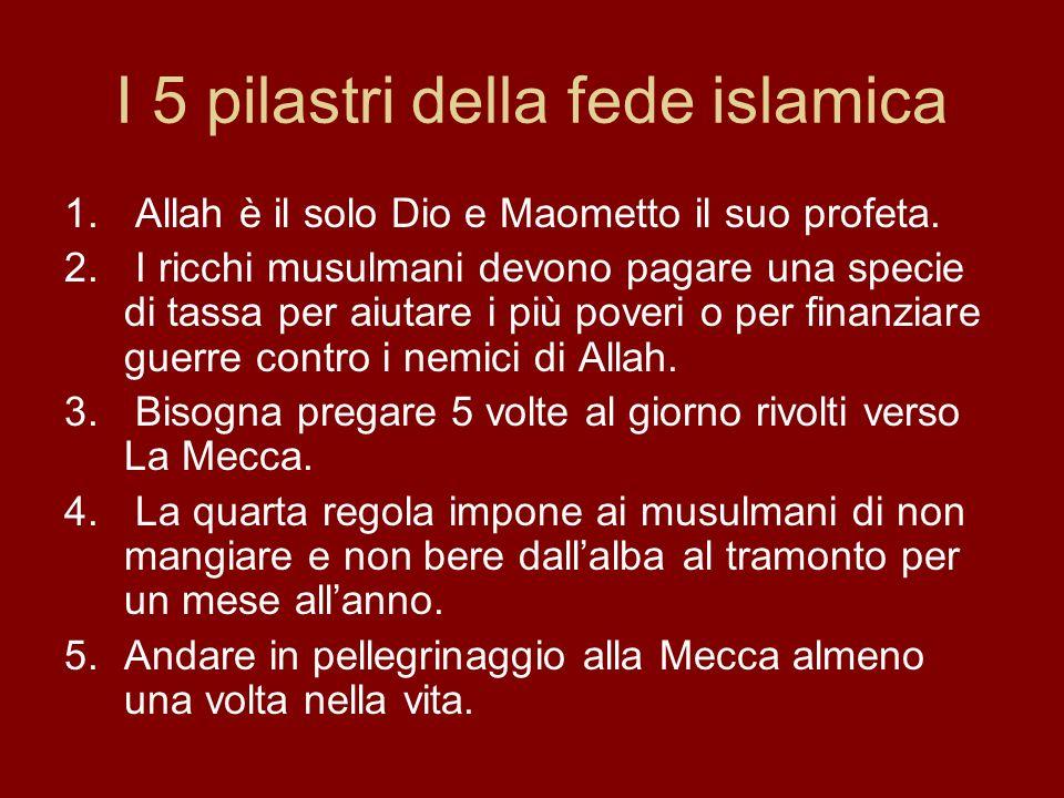 I 5 pilastri della fede islamica 1. Allah è il solo Dio e Maometto il suo profeta. 2. I ricchi musulmani devono pagare una specie di tassa per aiutare