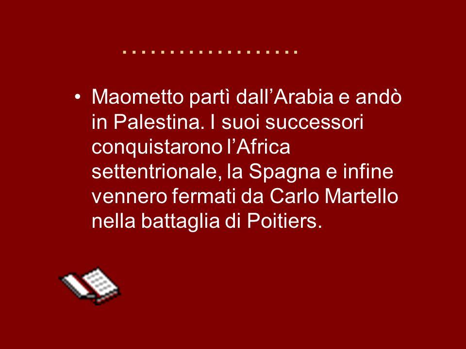 ………………. Maometto partì dallArabia e andò in Palestina. I suoi successori conquistarono lAfrica settentrionale, la Spagna e infine vennero fermati da C