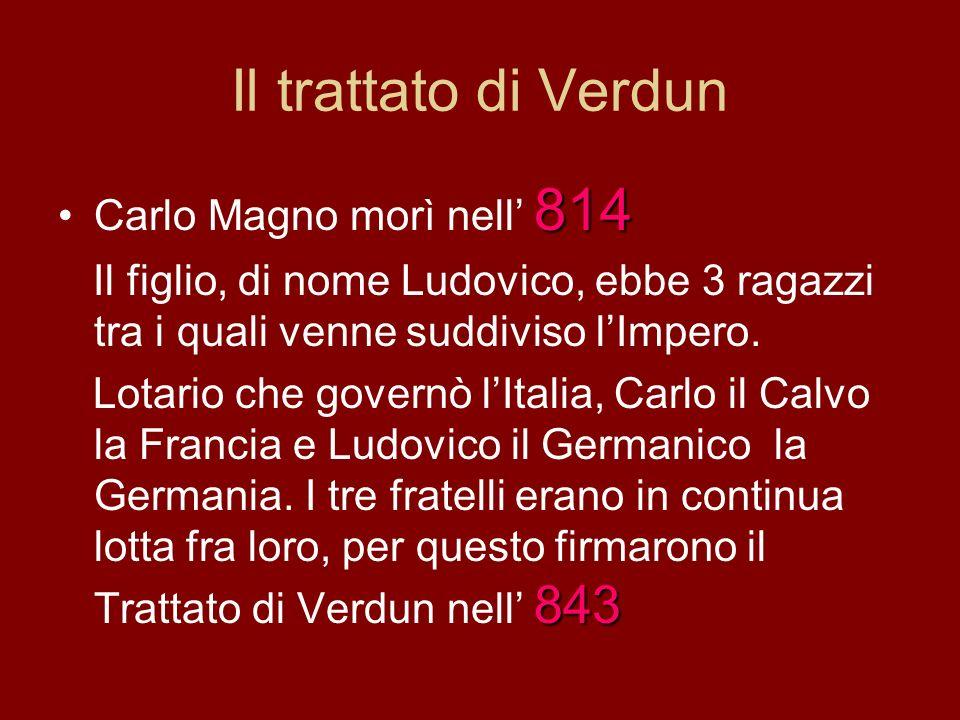 Il trattato di Verdun 814Carlo Magno morì nell 814 Il figlio, di nome Ludovico, ebbe 3 ragazzi tra i quali venne suddiviso lImpero. 843 Lotario che go