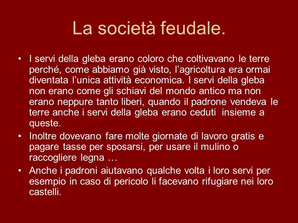 La società feudale. I servi della gleba erano coloro che coltivavano le terre perché, come abbiamo già visto, lagricoltura era ormai diventata lunica