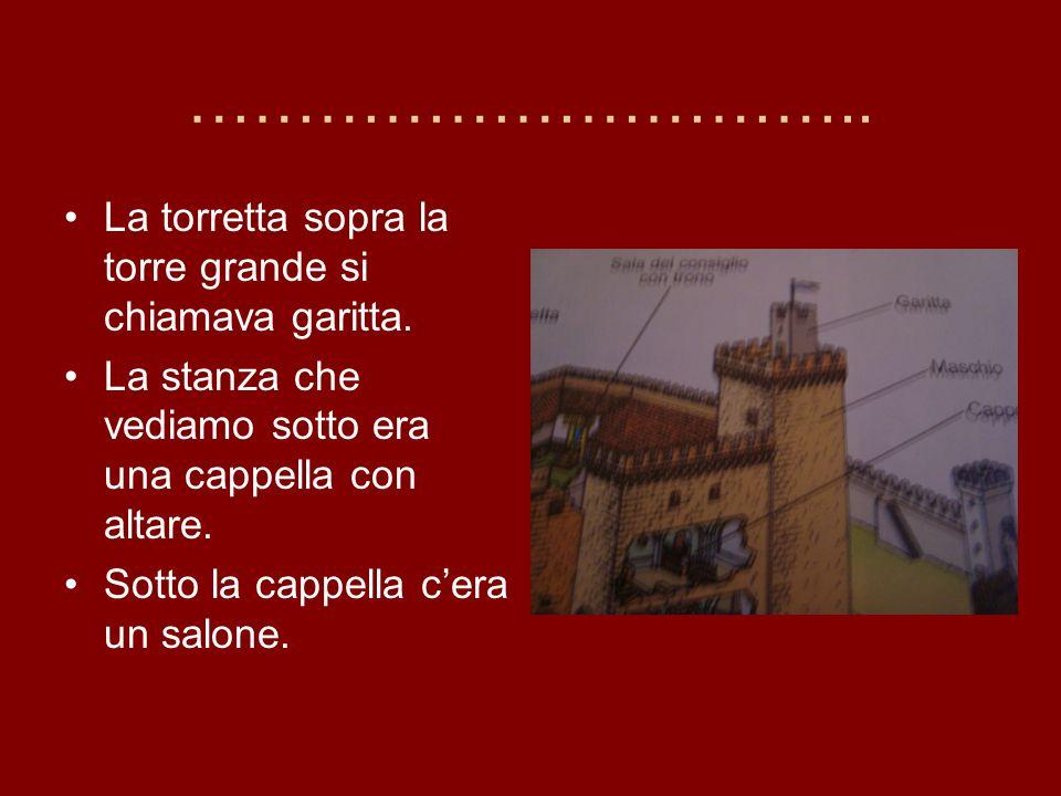 ………………………….. La torretta sopra la torre grande si chiamava garitta. La stanza che vediamo sotto era una cappella con altare. Sotto la cappella cera un