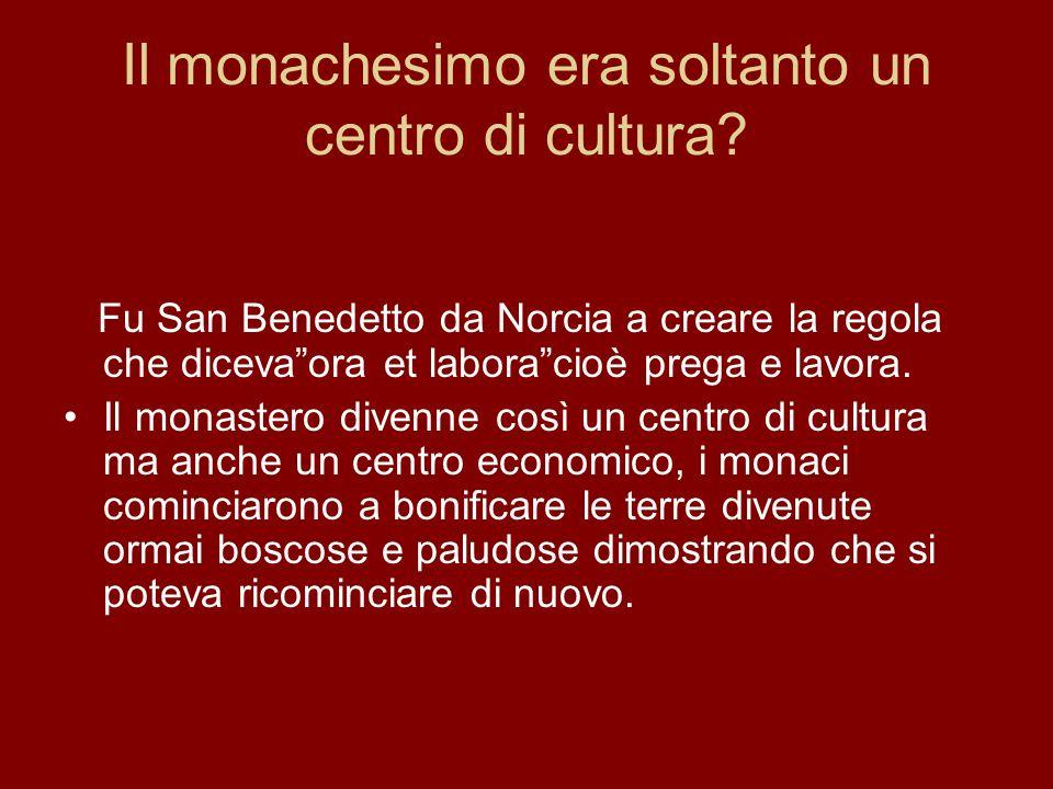 Il monachesimo era soltanto un centro di cultura? Fu San Benedetto da Norcia a creare la regola che dicevaora et laboracioè prega e lavora. Il monaste
