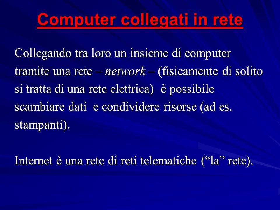 Computer collegati in rete Collegando tra loro un insieme di computer tramite una rete – network – (fisicamente di solito si tratta di una rete elettr