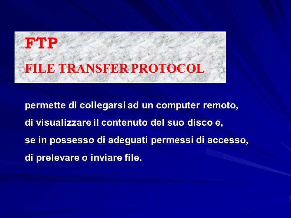 FTP FILE TRANSFER PROTOCOL permette di collegarsi ad un computer remoto, di visualizzare il contenuto del suo disco e, se in possesso di adeguati perm