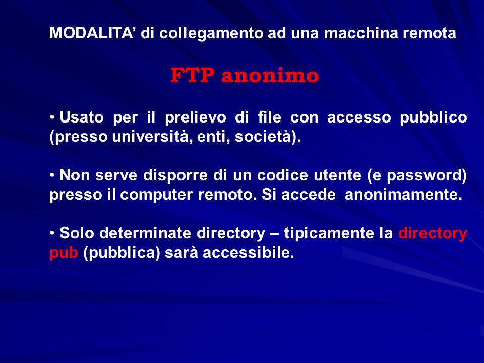 MODALITA di collegamento ad una macchina remota FTP anonimo Usato per il prelievo di file con accesso pubblico (presso università, enti, società). Non