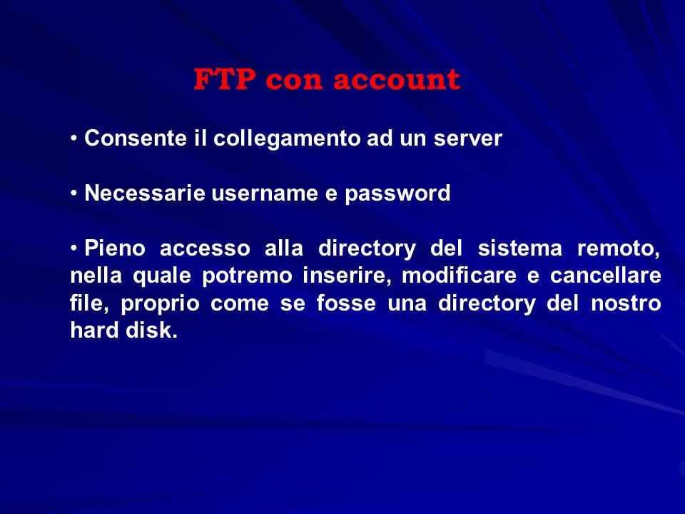 FTP con account Consente il collegamento ad un server Necessarie username e password Pieno accesso alla directory del sistema remoto, nella quale potr