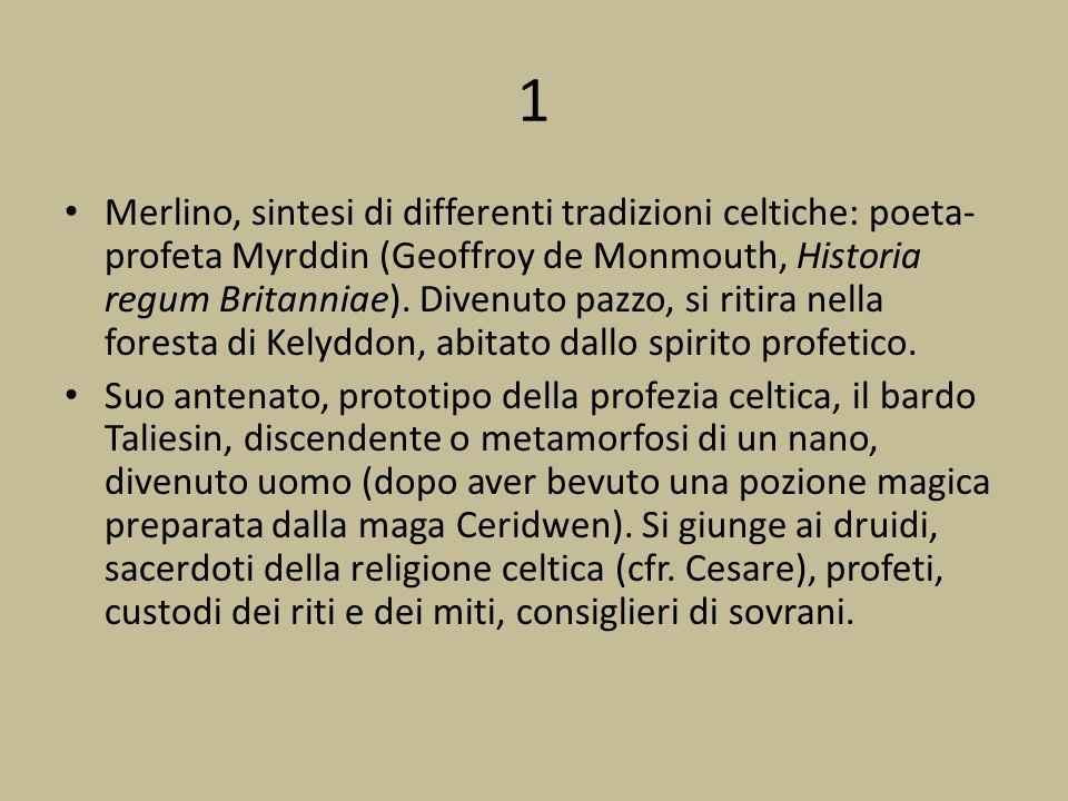 1 Merlino, sintesi di differenti tradizioni celtiche: poeta- profeta Myrddin (Geoffroy de Monmouth, Historia regum Britanniae). Divenuto pazzo, si rit