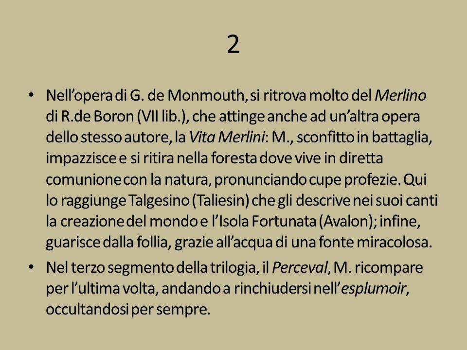 2 Nellopera di G. de Monmouth, si ritrova molto del Merlino di R.de Boron (VII lib.), che attinge anche ad unaltra opera dello stesso autore, la Vita