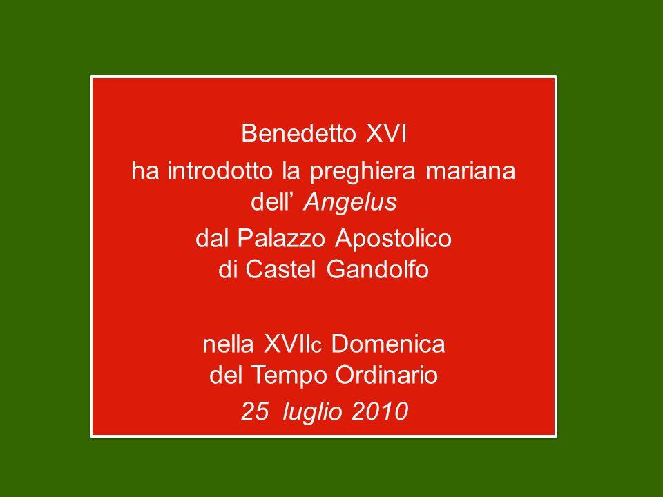 Benedetto XVI ha introdotto la preghiera mariana dell Angelus dal Palazzo Apostolico di Castel Gandolfo nella XVII c Domenica del Tempo Ordinario 25 luglio 2010 Benedetto XVI ha introdotto la preghiera mariana dell Angelus dal Palazzo Apostolico di Castel Gandolfo nella XVII c Domenica del Tempo Ordinario 25 luglio 2010