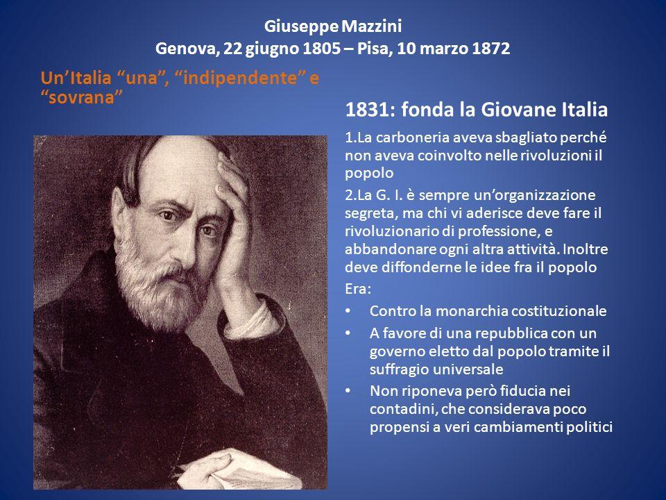 Giuseppe Mazzini Genova, 22 giugno 1805 – Pisa, 10 marzo 1872 UnItalia una, indipendente e sovrana 1831: fonda la Giovane Italia 1.La carboneria aveva