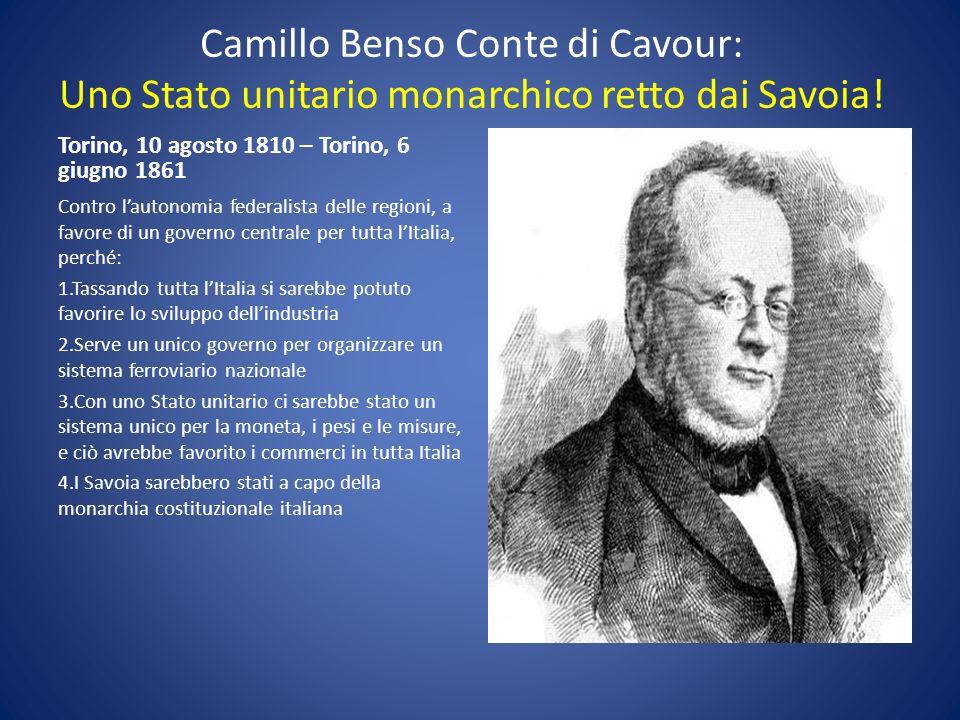 Camillo Benso Conte di Cavour: Uno Stato unitario monarchico retto dai Savoia! Torino, 10 agosto 1810 – Torino, 6 giugno 1861 Contro lautonomia federa