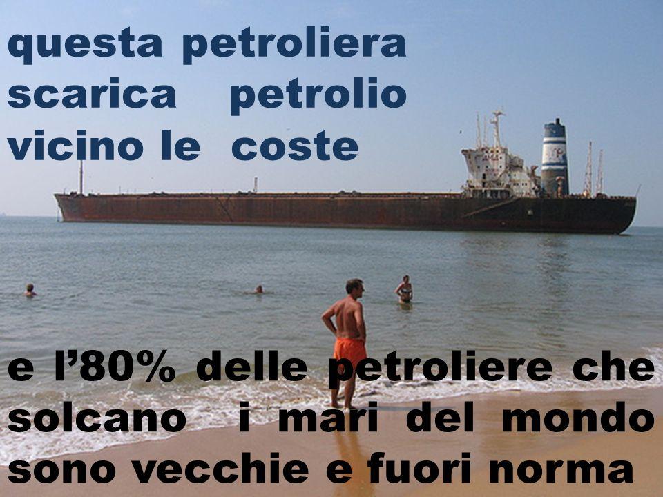 e l80% delle petroliere che solcano i mari del mondo sono vecchie e fuori norma questa petroliera scarica petrolio vicino le coste