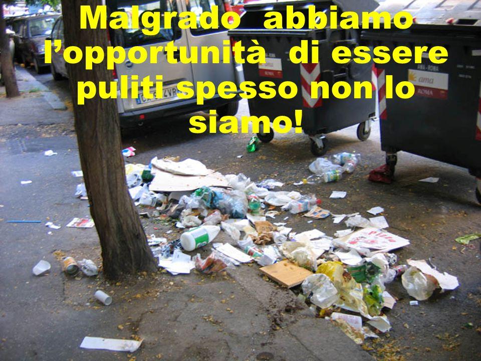 Malgrado abbiamo lopportunità di essere puliti spesso non lo siamo!