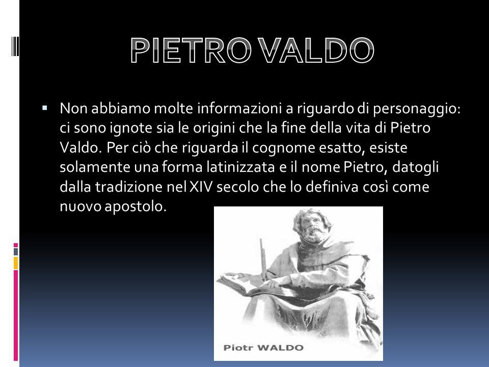 Non abbiamo molte informazioni a riguardo di personaggio: ci sono ignote sia le origini che la fine della vita di Pietro Valdo. Per ciò che riguarda i