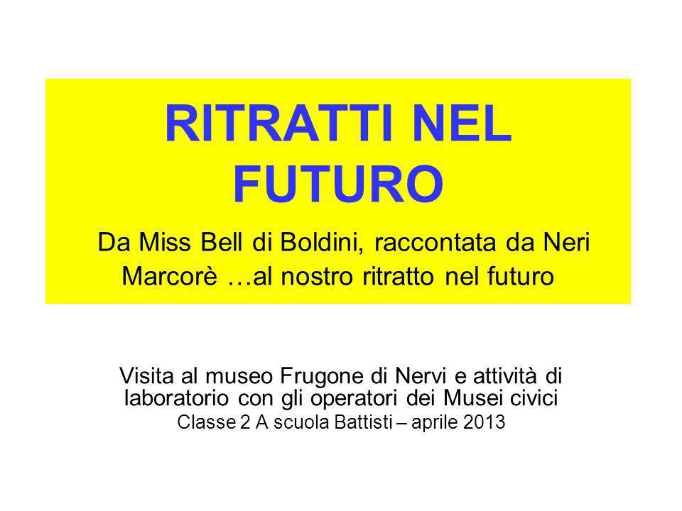 RITRATTI NEL FUTURO Da Miss Bell di Boldini, raccontata da Neri Marcorè …al nostro ritratto nel futuro Visita al museo Frugone di Nervi e attività di