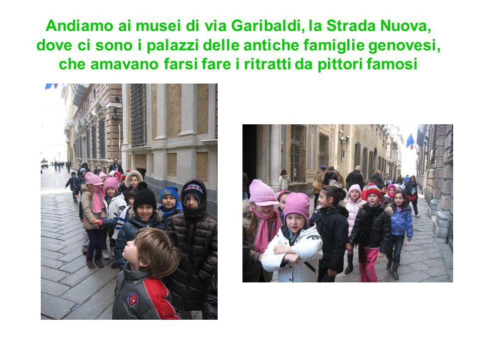 Andiamo ai musei di via Garibaldi, la Strada Nuova, dove ci sono i palazzi delle antiche famiglie genovesi, che amavano farsi fare i ritratti da pittori famosi