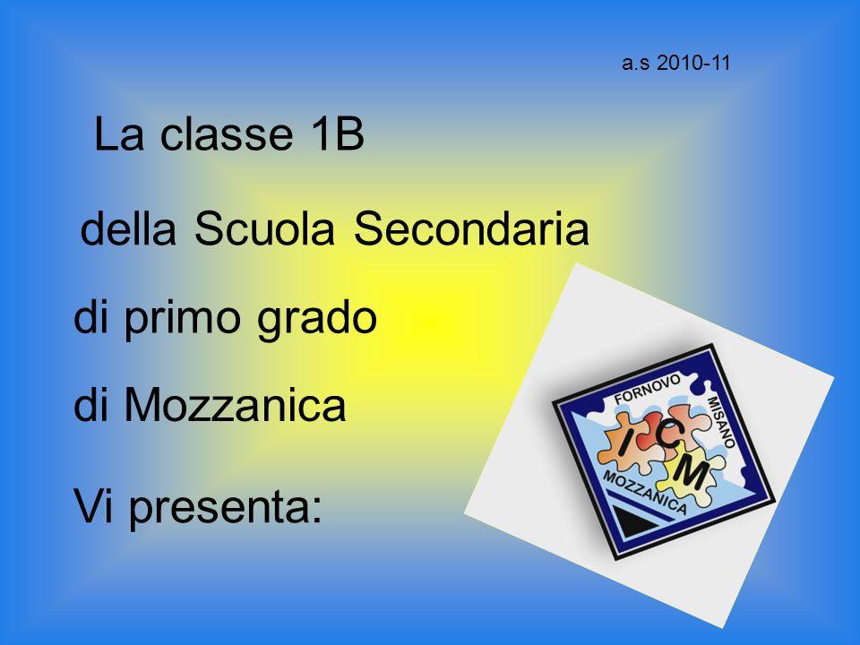 La classe 1B della Scuola Secondaria di primo grado di Mozzanica Vi presenta: a.s 2010-11