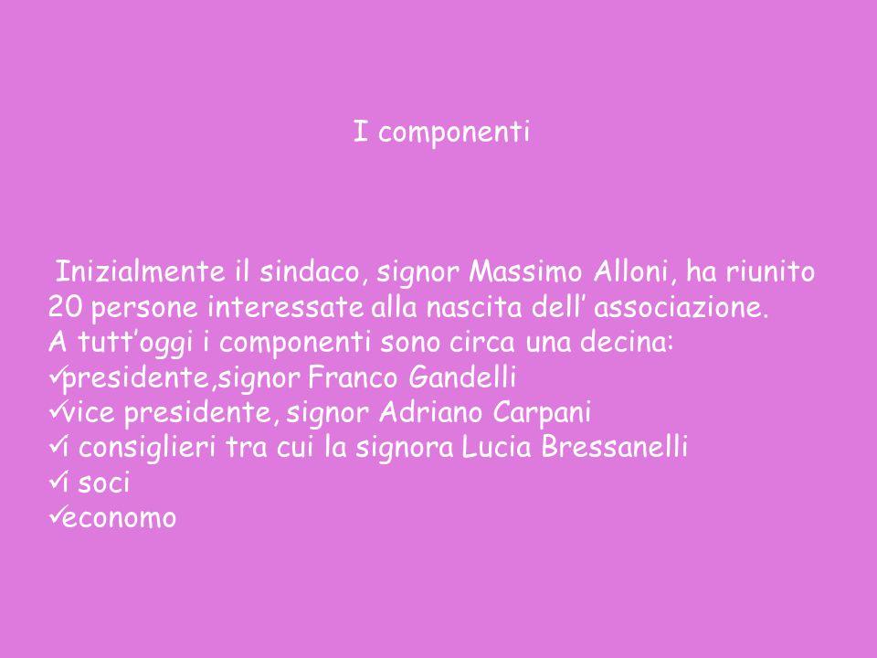 I componenti Inizialmente il sindaco, signor Massimo Alloni, ha riunito 20 persone interessate alla nascita dell associazione. A tuttoggi i componenti