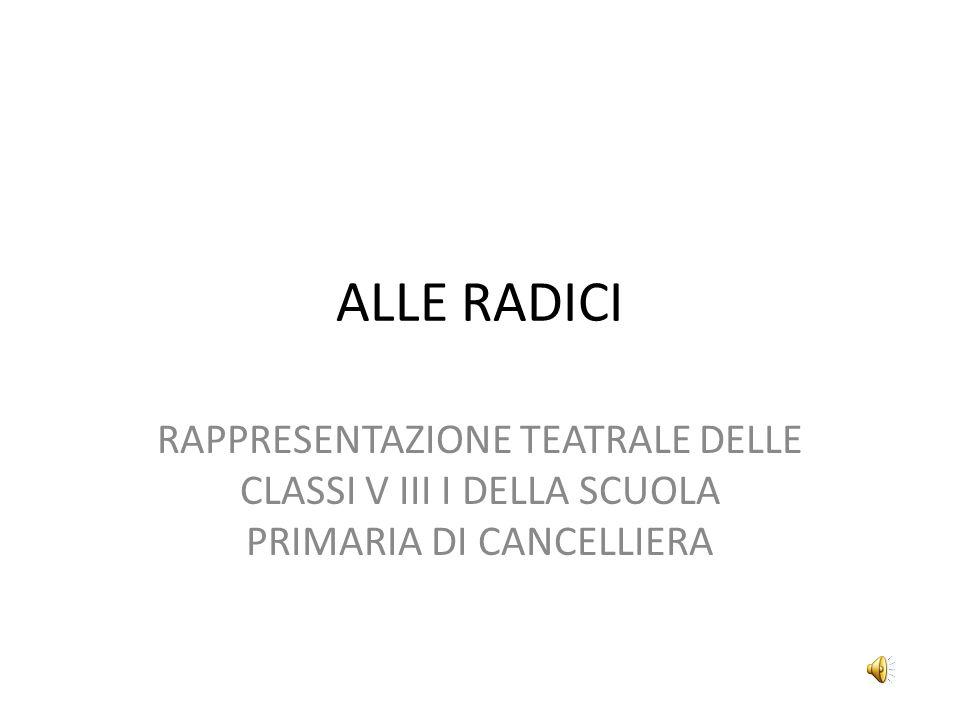 ALLE RADICI RAPPRESENTAZIONE TEATRALE DELLE CLASSI V III I DELLA SCUOLA PRIMARIA DI CANCELLIERA