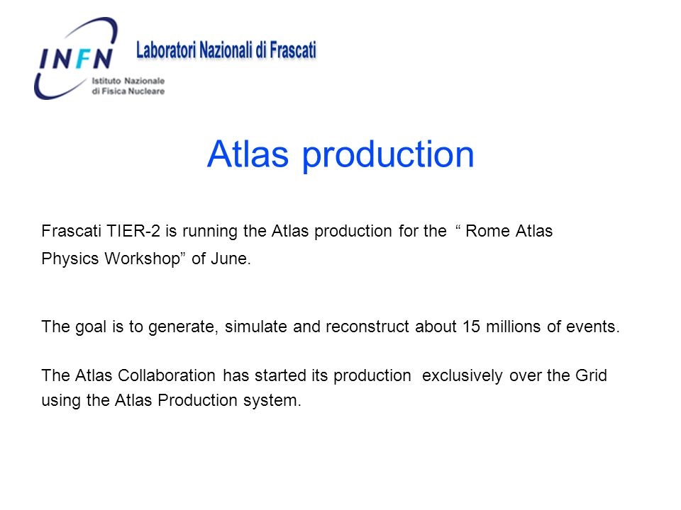 Atlas production Frascati TIER-2 is running the Atlas production for the Rome Atlas Physics Workshop of June. The goal is to generate, simulate and re