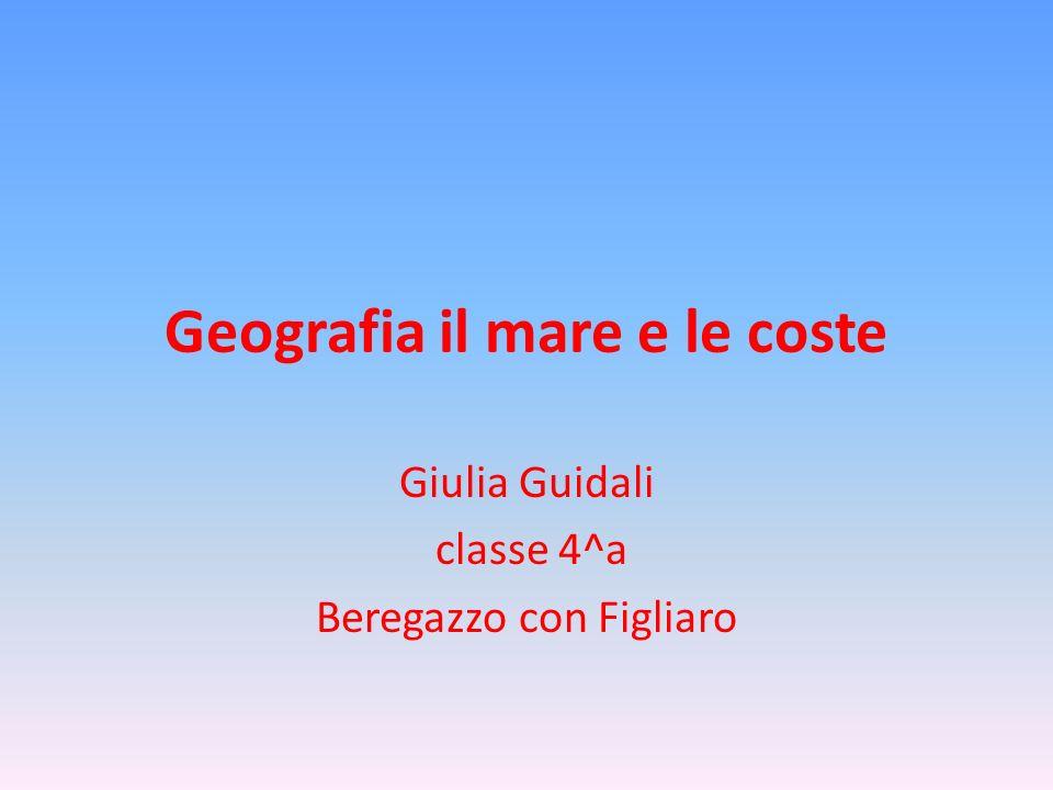 Geografia il mare e le coste Giulia Guidali classe 4^a Beregazzo con Figliaro