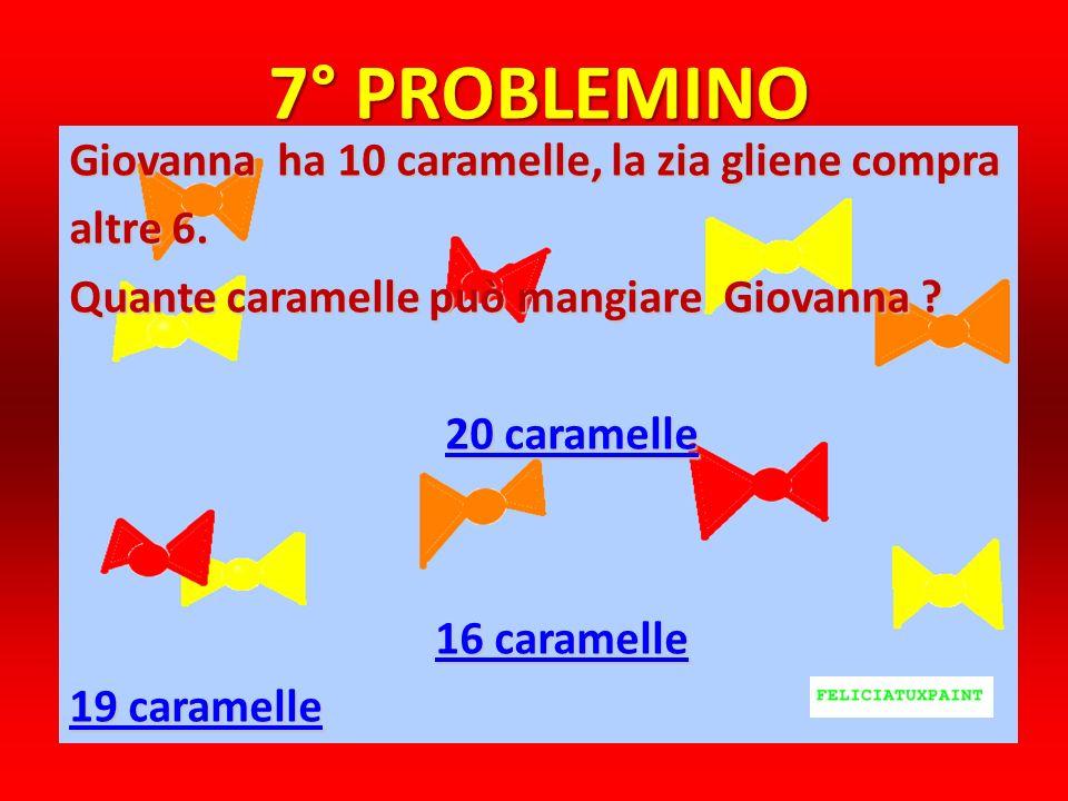7° PROBLEMINO Giovanna ha 10 caramelle, la zia gliene compra altre 6. Quante caramelle può mangiare Giovanna ? 20 caramelle 20 caramelle20 caramelle20