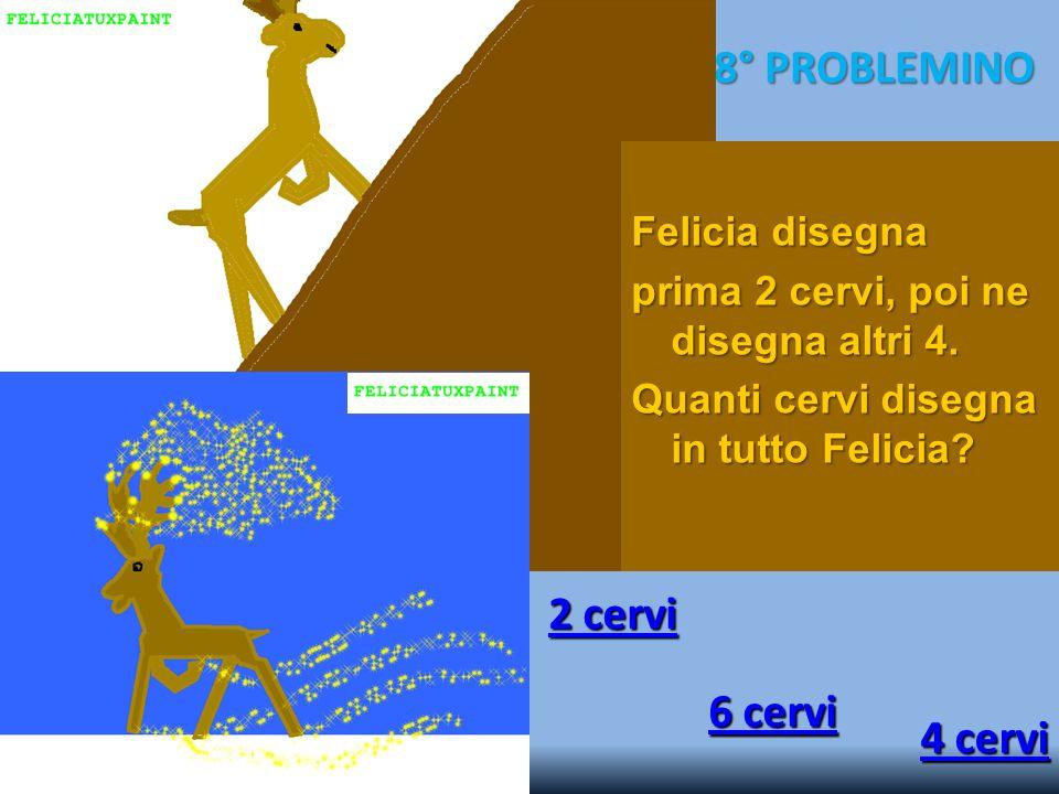 8° PROBLEMINO 2 cervi 2 cervi 6 cervi 6 cervi 4 cervi 4 cervi Felicia disegna prima 2 cervi, poi ne disegna altri 4. Quanti cervi disegna in tutto Fel