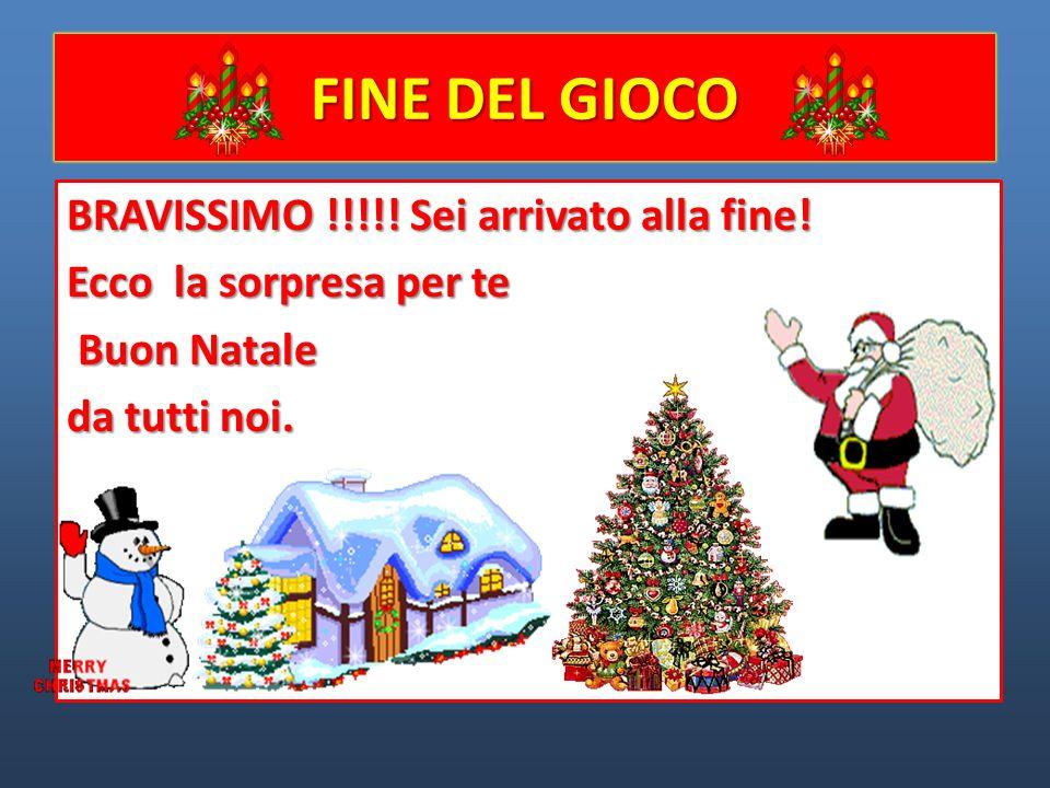 FINE DEL GIOCO BRAVISSIMO !!!!! Sei arrivato alla fine! Ecco la sorpresa per te Buon Natale Buon Natale da tutti noi.