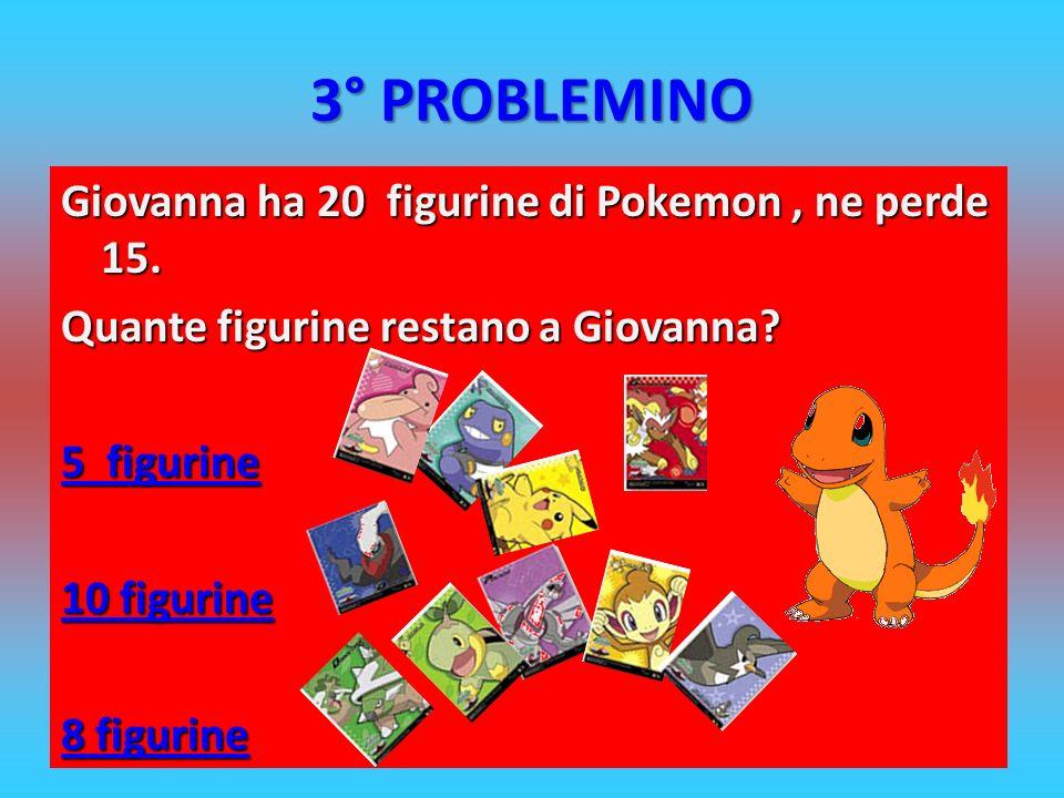 3° PROBLEMINO Giovanna ha 20 figurine di Pokemon, ne perde 15. Quante figurine restano a Giovanna? 5 figurine 5 figurine 10 figurine 10 figurine 8 fig