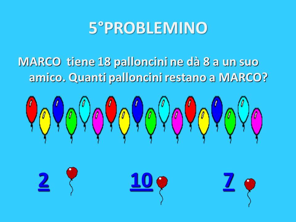 5°PROBLEMINO MARCO tiene 18 palloncini ne dà 8 a un suo amico. Quanti palloncini restano a MARCO? 2 10 7 2 10 721072107
