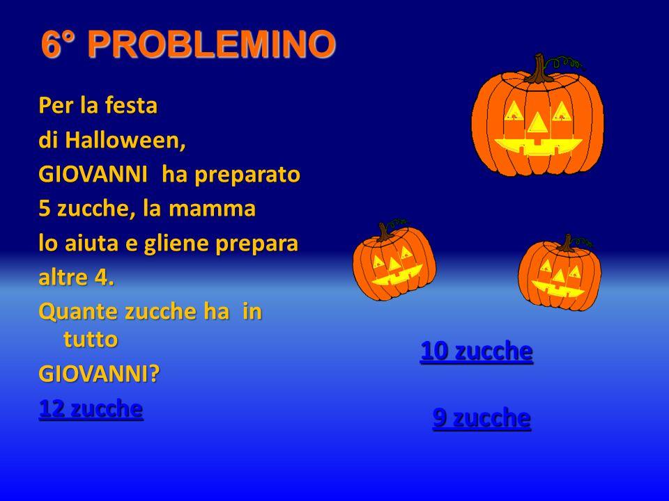6° PROBLEMINO Per la festa di Halloween, GIOVANNI ha preparato 5 zucche, la mamma lo aiuta e gliene prepara altre 4. Quante zucche ha in tutto GIOVANN