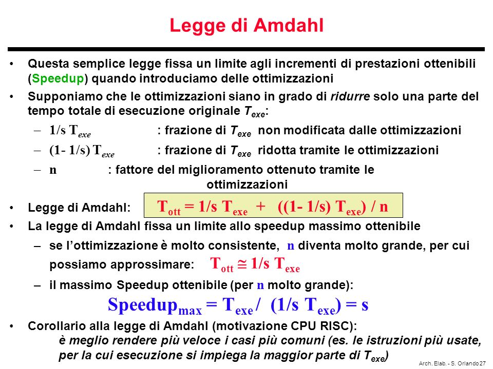 Arch. Elab. - S. Orlando 27 Legge di Amdahl Questa semplice legge fissa un limite agli incrementi di prestazioni ottenibili (Speedup) quando introduci