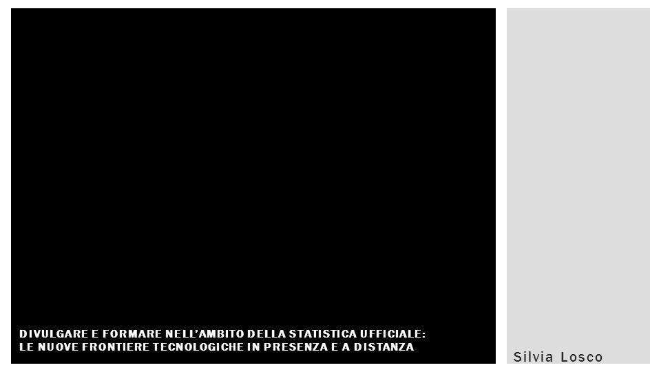 Silvia Losco DIVULGARE E FORMARE NELLAMBITO DELLA STATISTICA UFFICIALE: LE NUOVE FRONTIERE TECNOLOGICHE IN PRESENZA E A DISTANZA